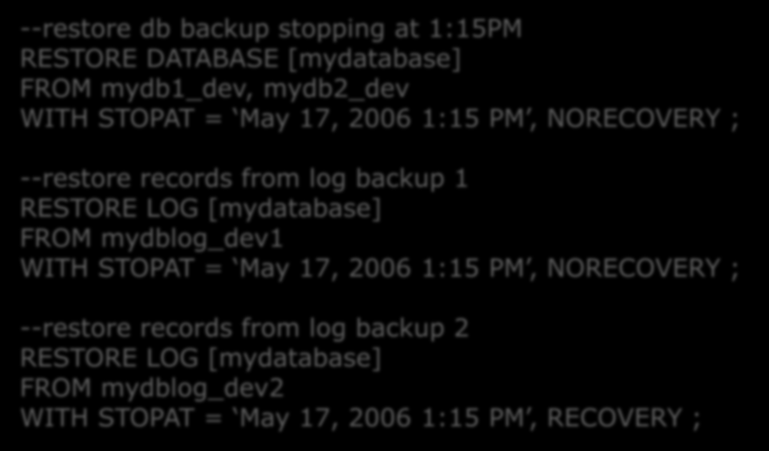 Herhangi bir Zamana Dönmek --restore db backup stopping at 1:15PM RESTORE DATABASE [mydatabase] FROM mydb1_dev, mydb2_dev WITH STOPAT = May 17, 2006 1:15 PM, NORECOVERY ; --restore records from log