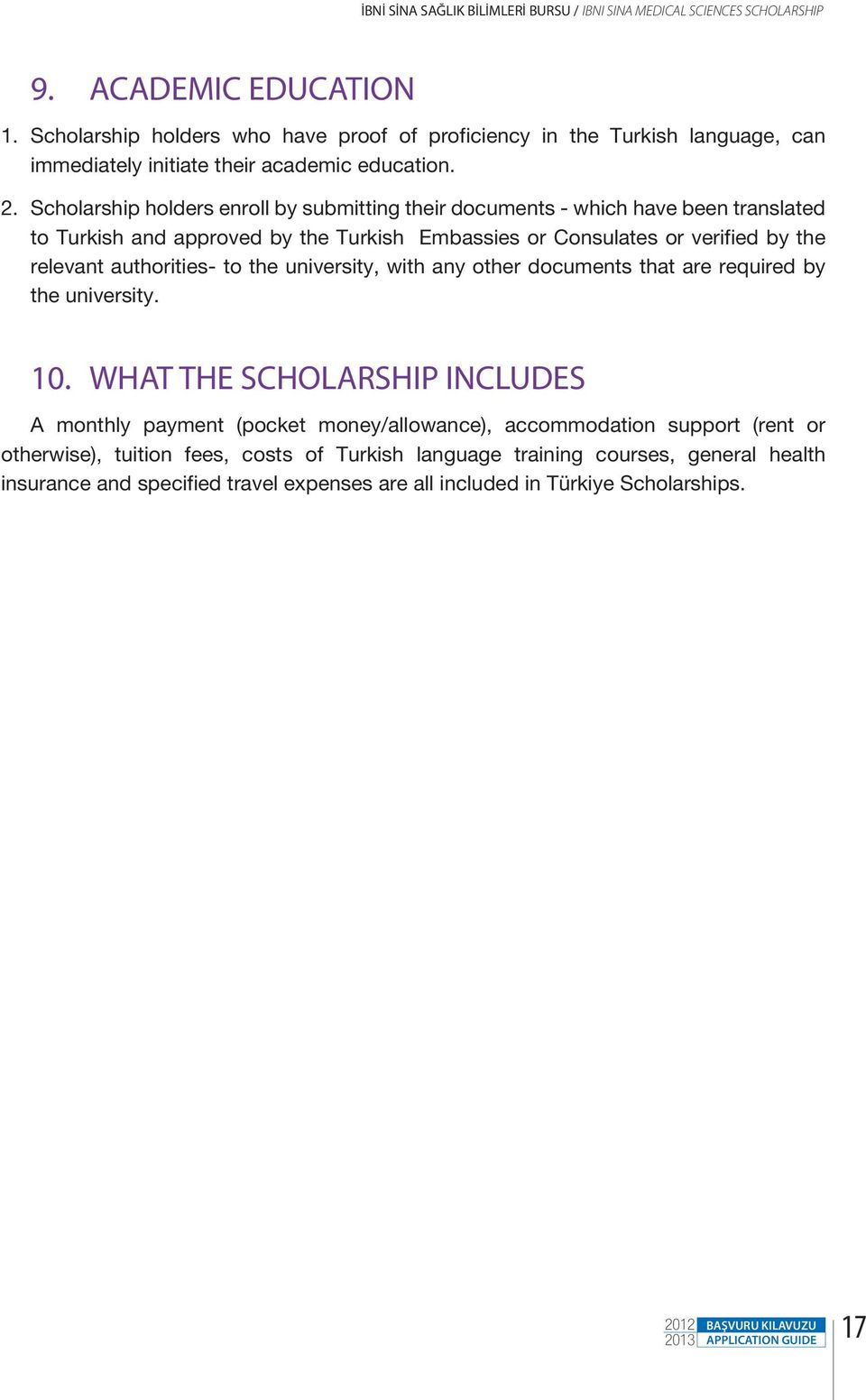 Scholarship holders enroll by submitting their documents - which have been translated to Turkish and approved by the Turkish Embassies or Consulates or verified by the relevant authorities- to