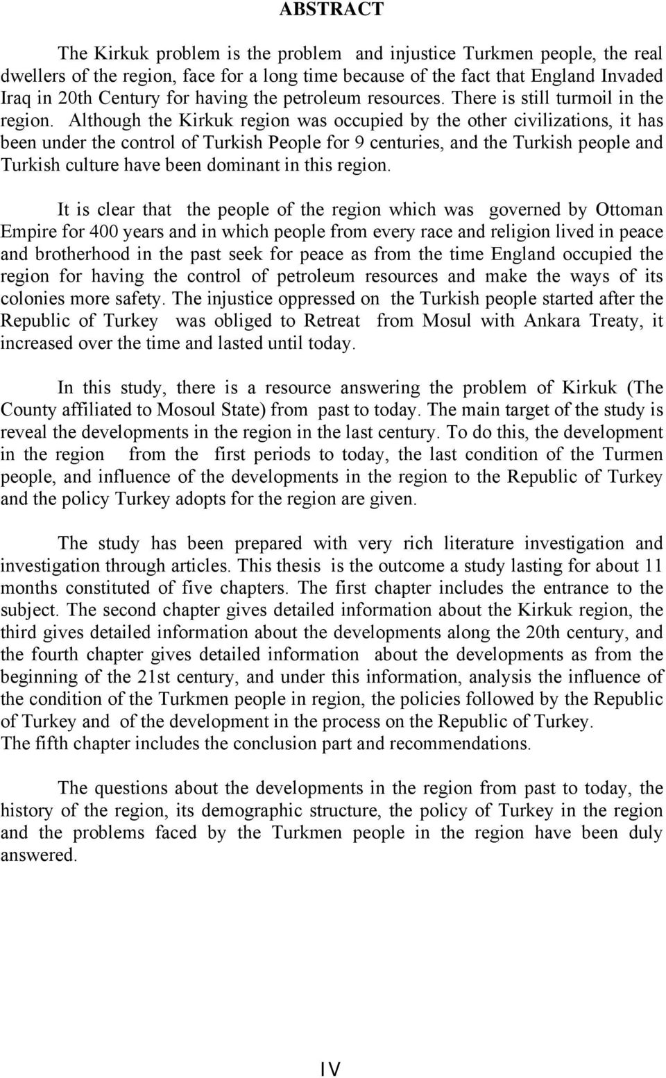 Although the Kirkuk region was occupied by the other civilizations, it has been under the control of Turkish People for 9 centuries, and the Turkish people and Turkish culture have been dominant in