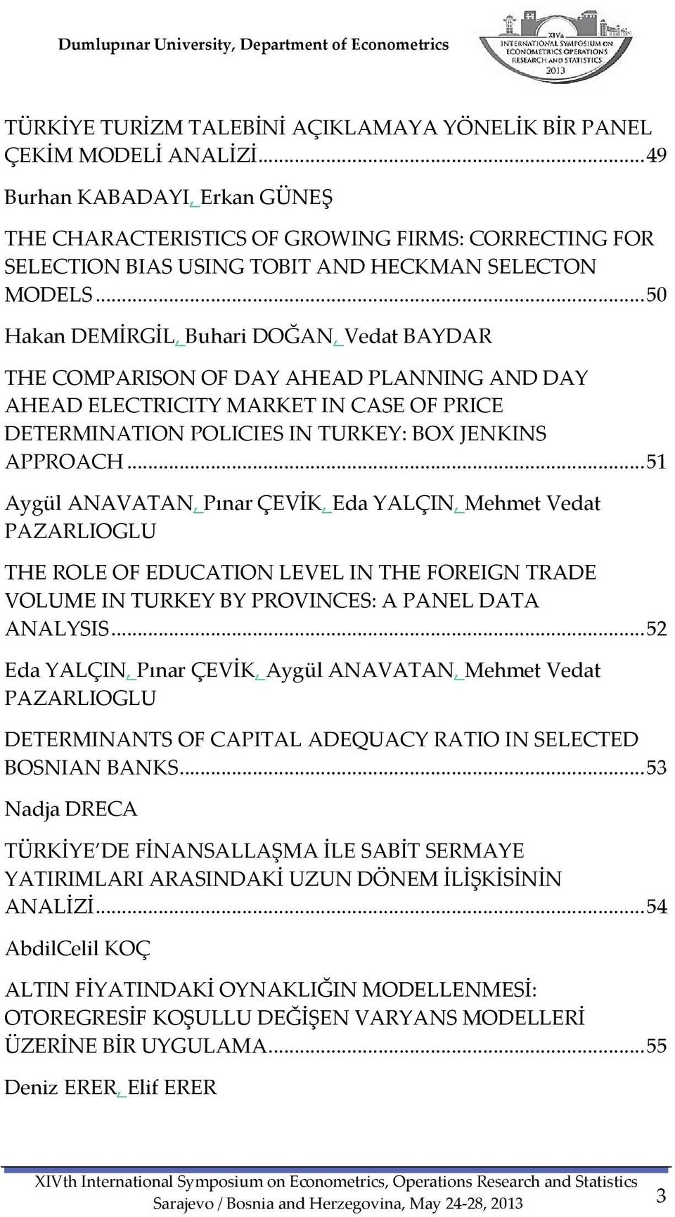 .. 50 Hakan DEMİRGİL, Buhari DOĞAN, Vedat BAYDAR THE COMPARISON OF DAY AHEAD PLANNING AND DAY AHEAD ELECTRICITY MARKET IN CASE OF PRICE DETERMINATION POLICIES IN TURKEY: BOX JENKINS APPROACH.