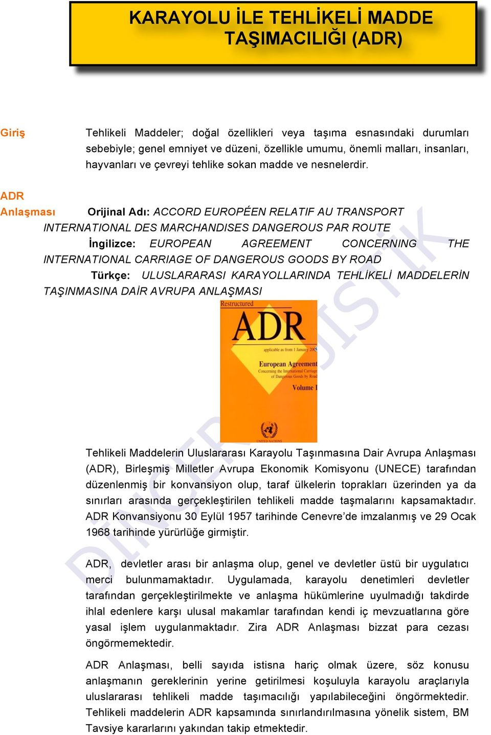 ADR Anlaşması Orijinal Adı: ACCORD EUROPÉEN RELATIF AU TRANSPORT INTERNATIONAL DES MARCHANDISES DANGEROUS PAR ROUTE İngilizce: EUROPEAN AGREEMENT CONCERNING THE INTERNATIONAL CARRIAGE OF DANGEROUS