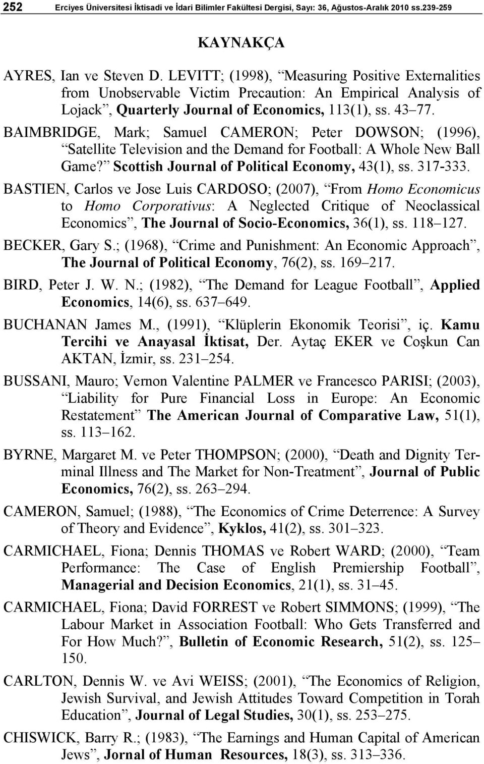 BAIMBRIDGE, Mark; Samuel CAMERON; Peter DOWSON; (1996), Satellite Television and the Demand for Football: A Whole New Ball Game? Scottish Journal of Political Economy, 43(1), ss. 317-333.