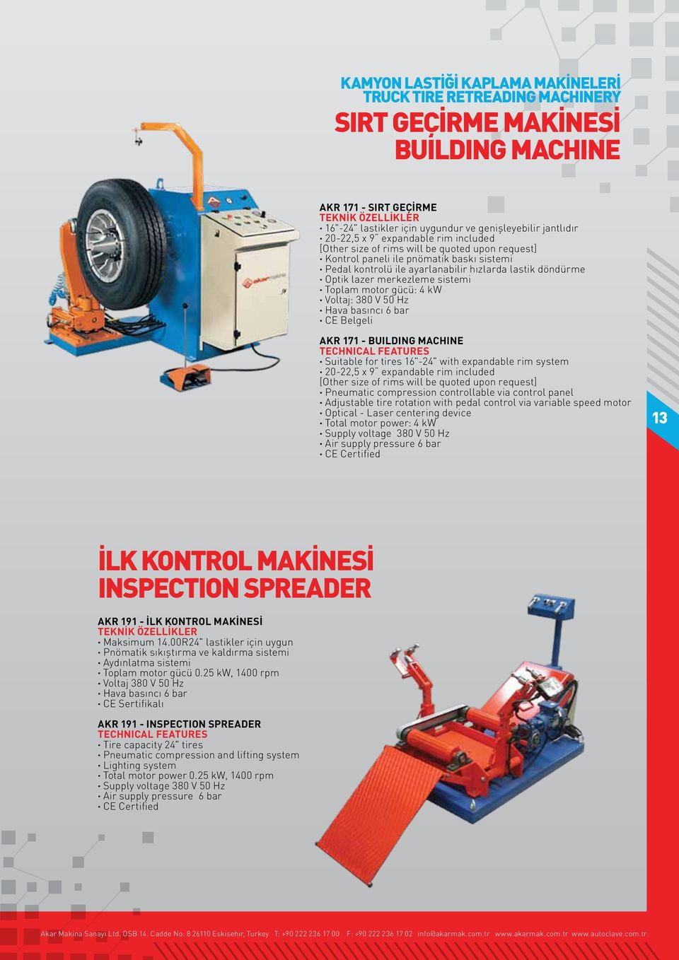 "sistemi Toplam motor gücü: 4 kw Voltaj: 380 V 50 Hz Hava basıncı 6 bar CE Belgeli AKR 171 - BUILDING MACHINE Suitable for tires 16""-24"" with expandable rim system 20-22,5 x 9 expandable rim included"