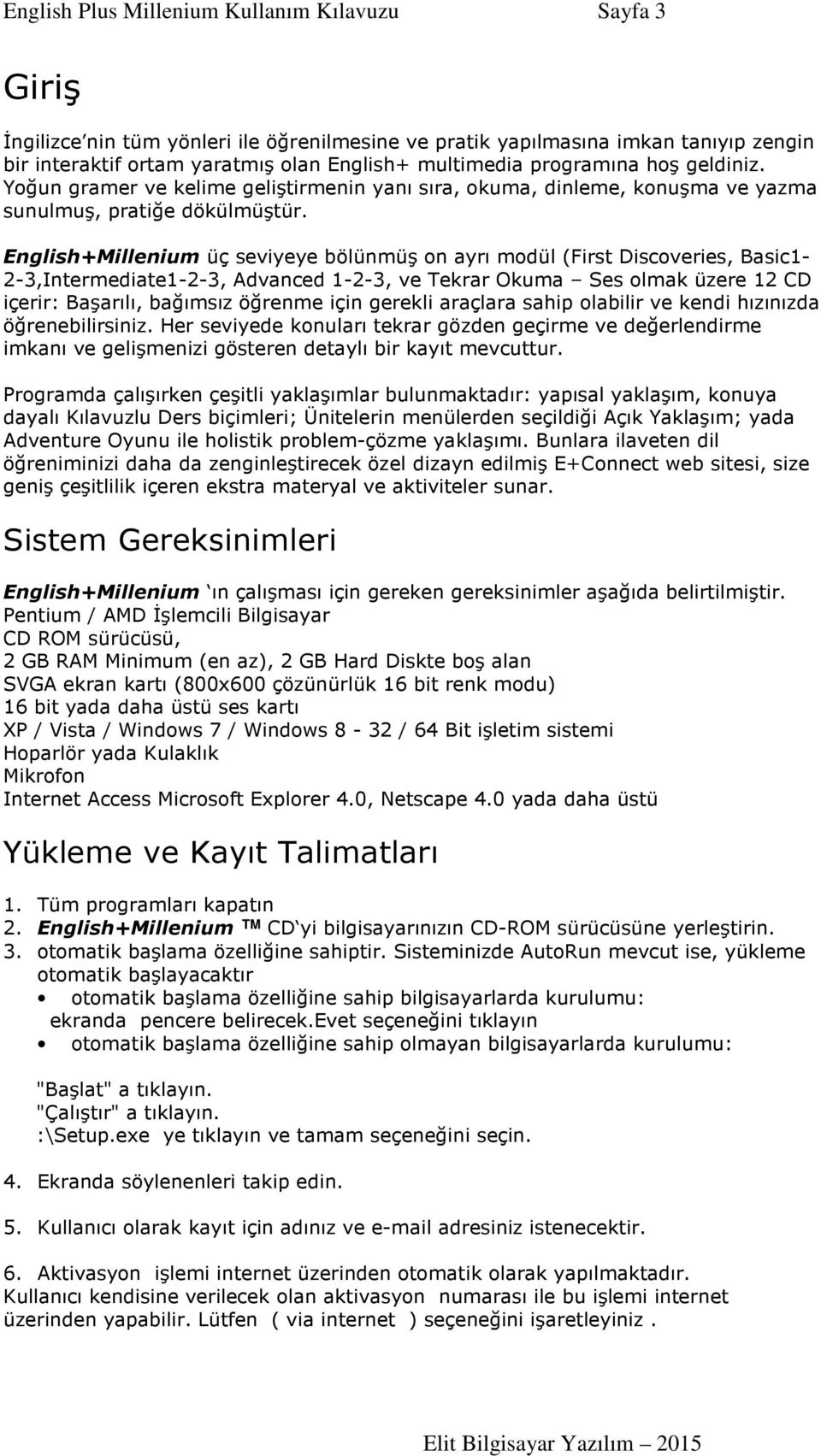 English+Millenium üç seviyeye bölünmüş on ayrı modül (First Discoveries, Basic1-2-3,Intermediate1-2-3, Advanced 1-2-3, ve Tekrar Okuma Ses olmak üzere 12 CD içerir: Başarılı, bağımsız öğrenme için