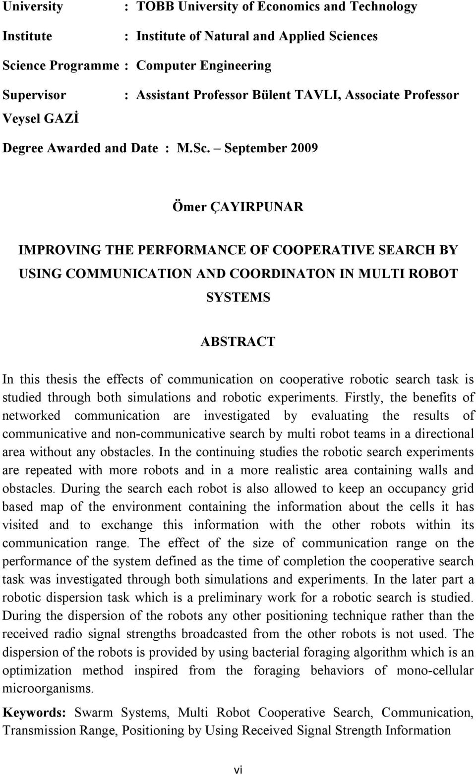 September 2009 Ömer ÇAYIRPUNAR IMPROVING THE PERFORMANCE OF COOPERATIVE SEARCH BY USING COMMUNICATION AND COORDINATON IN MULTI ROBOT SYSTEMS ABSTRACT In this thesis the effects of communication on