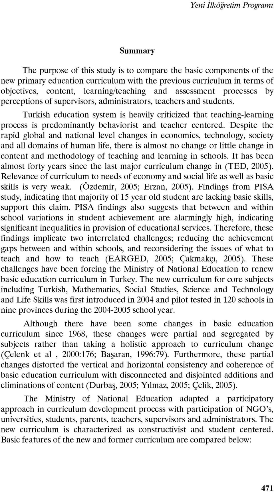 Turkish education system is heavily criticized that teaching-learning process is predominantly behaviorist and teacher centered.