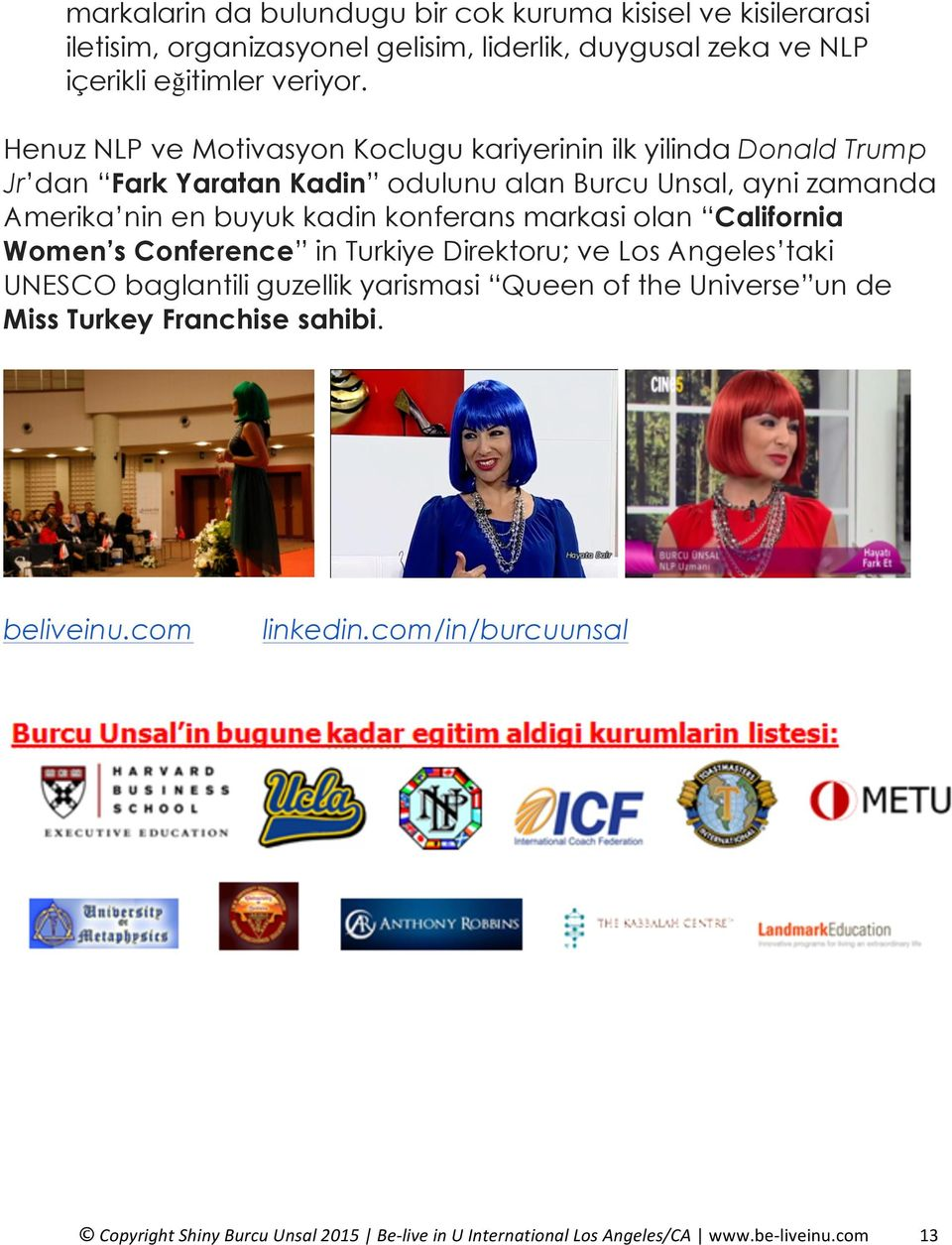 konferans markasi olan California Women s Conference in Turkiye Direktoru; ve Los Angeles taki UNESCO baglantili guzellik yarismasi Queen of the Universe un de