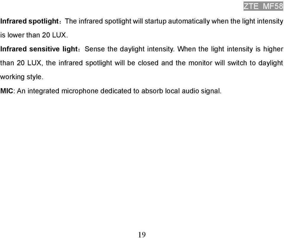 When the light intensity is higher than 20 LUX, the infrared spotlight will be closed and the