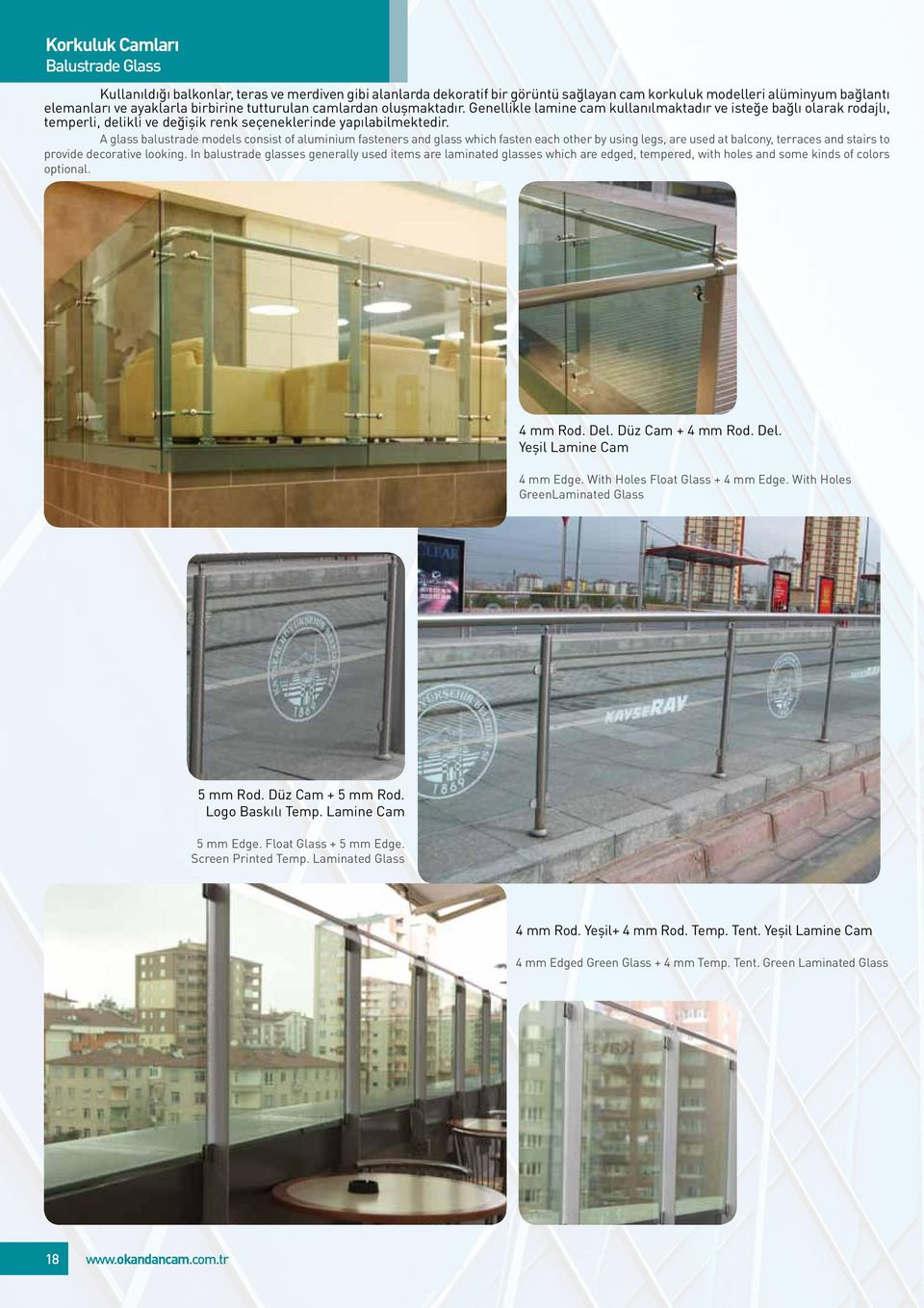 A glass balustrade models consist of aluminium fasteners and glass which fasten each other by using legs, are used at balcony, terraces and stairs to provide decorative looking.