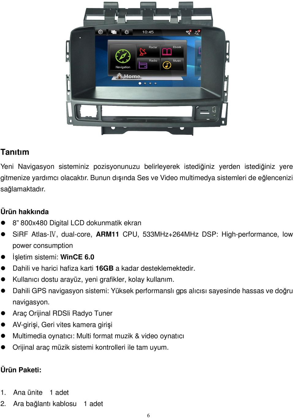 Ürün hakkında 8 800x480 Digital LCD dokunmatik ekran SiRF Atlas-Ⅳ, dual-core, ARM11 CPU, 533MHz+264MHz DSP: High-performance, low power consumption İşletim sistemi: WinCE 6.
