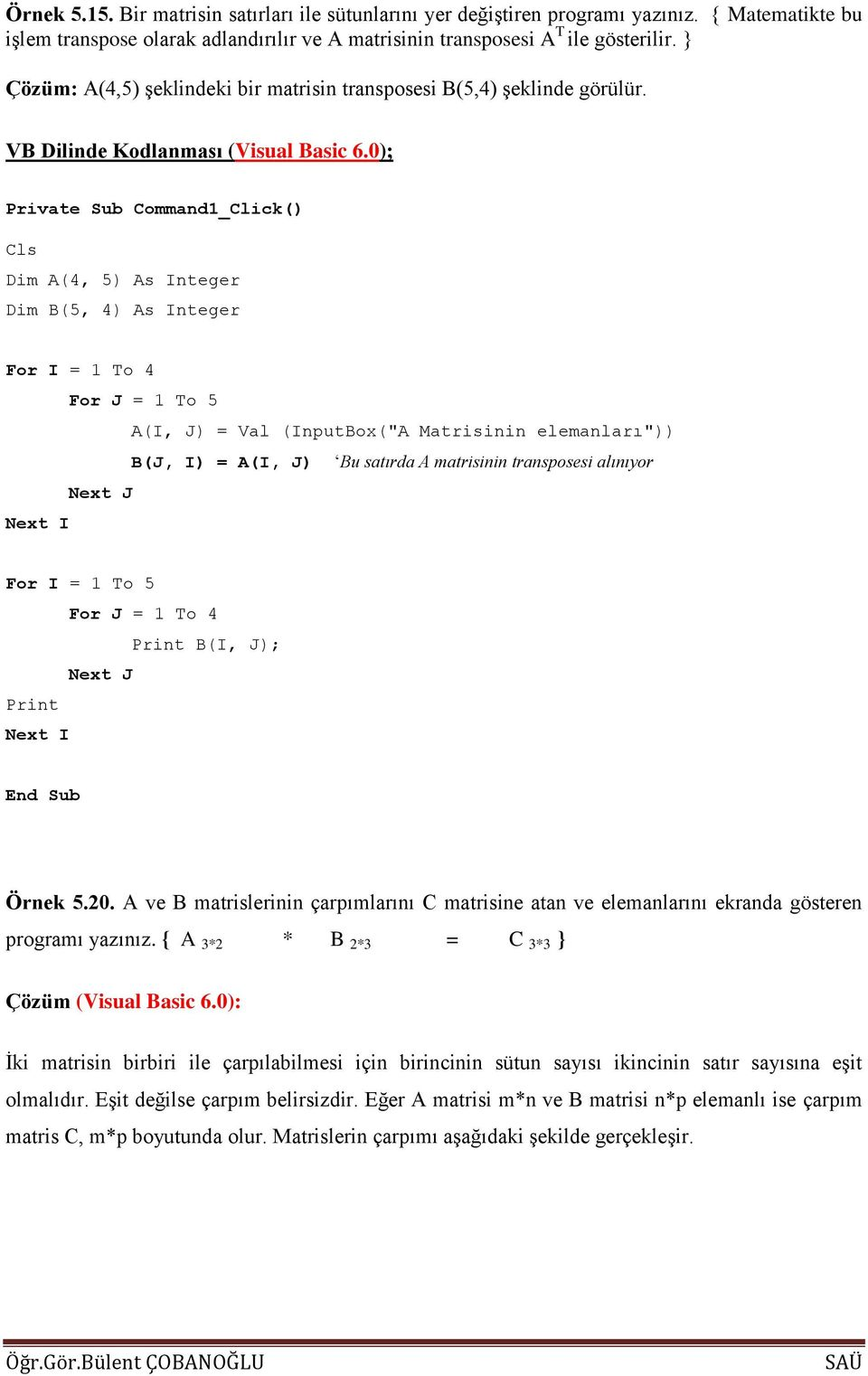 "0); Private Sub Command1_Click() Cls Dim A(4, 5) As Integer Dim B(5, 4) As Integer For I = 1 To 4 For J = 1 To 5 A(I, J) = Val (InputBox(""A Matrisinin elemanları"")) B(J, I) = A(I, J) Bu satırda A"