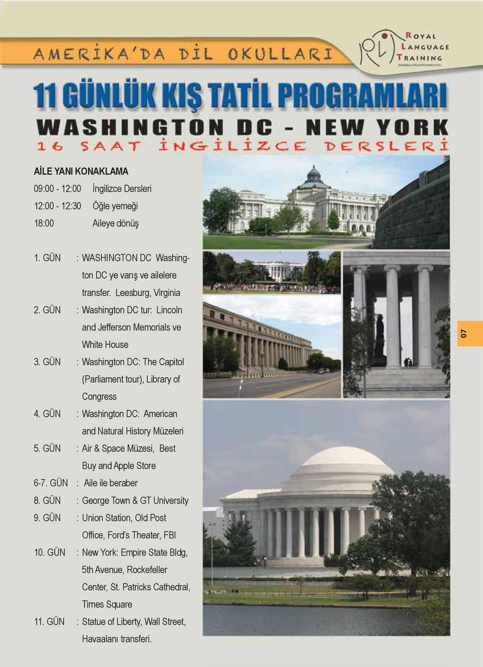 GÜN : Washington DC: American and Natural History Müzeleri 5. GÜN : Air & Space Müzesi, Best Buy and Apple Store 6-7. GÜN : Aile ile beraber 8. GÜN : George Town & GT University 9.