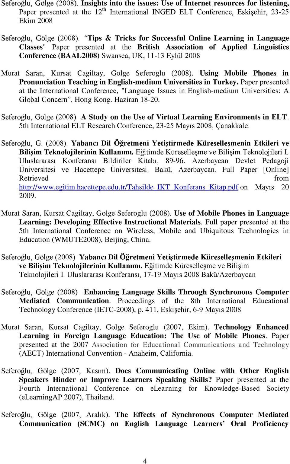 "Learning in Language Classes"" Paper presented at the British Association of Applied Linguistics Conference (BAAL2008) Swansea, UK, 11-13 Eylül 2008 Murat Saran, Kursat Cagiltay, Golge Seferoglu"