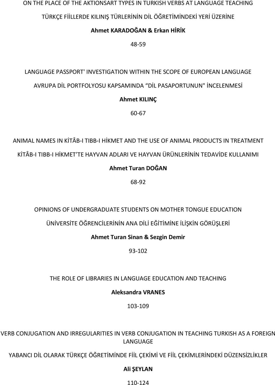 PRODUCTS IN TREATMENT KİTÂB-I TIBB-I HİKMET TE HAYVAN ADLARI VE HAYVAN ÜRÜNLERİNİN TEDAVİDE KULLANIMI Ahmet Turan DOĞAN 68-92 OPINIONS OF UNDERGRADUATE STUDENTS ON MOTHER TONGUE EDUCATION ÜNİVERSİTE