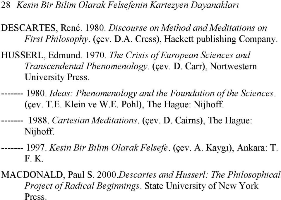 Ideas: Phenomenology and the Foundation of the Sciences. (çev. T.E. Klein ve W.E. Pohl), The Hague: Nijhoff. ------- 1988. Cartesian Meditations. (çev. D. Cairns), The Hague: Nijhoff.