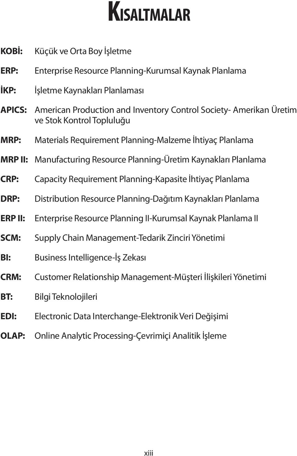 BI: CRM: BT: EDI: OLAP: Capacity Requirement Planning-Kapasite İhtiyaç Planlama Distribution Resource Planning-Dağıtım Kaynakları Planlama Enterprise Resource Planning II-Kurumsal Kaynak Planlama II