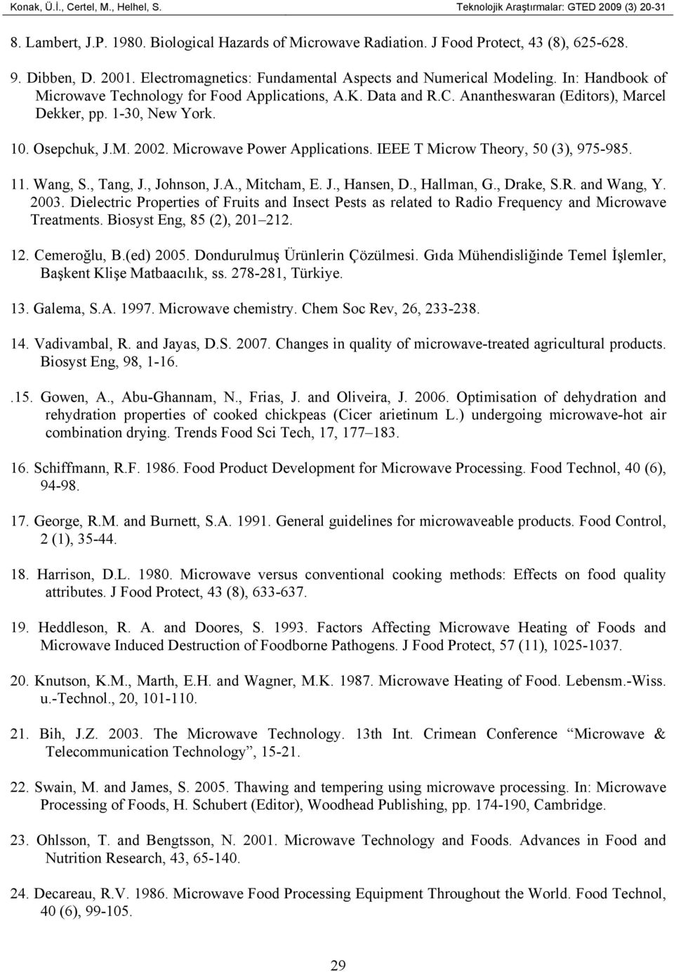 10. Osepchuk, J.M. 2002. Microwave Power Applications. IEEE T Microw Theory, 50 (3), 975-985. 11. Wang, S., Tang, J., Johnson, J.A., Mitcham, E. J., Hansen, D., Hallman, G., Drake, S.R. and Wang, Y.