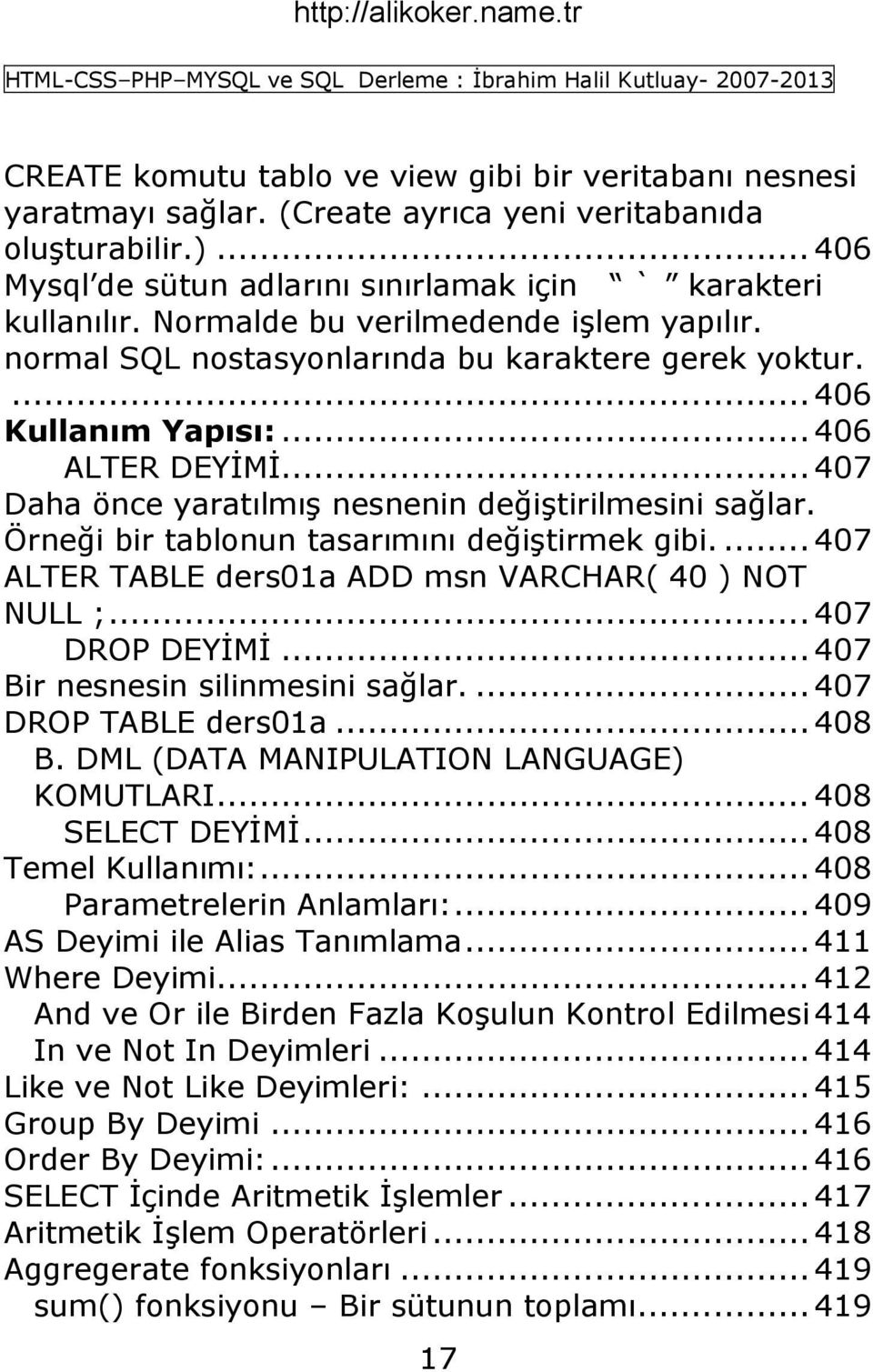 Örneği bir tablonun tasarımını değiģtirmek gibi.... 407 ALTER TABLE ders01a ADD msn VARCHAR( 40 ) NOT NULL ;... 407 DROP DEYĠMĠ... 407 Bir nesnesin silinmesini sağlar.... 407 DROP TABLE ders01a.