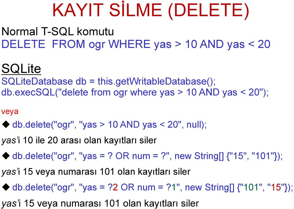 "delete(""ogr"", ""yas > 10 AND yas < 20"", null); yas i 10 ile 20 arası olan kayıtları siler db.delete(""ogr"", ""yas =? OR num =?"