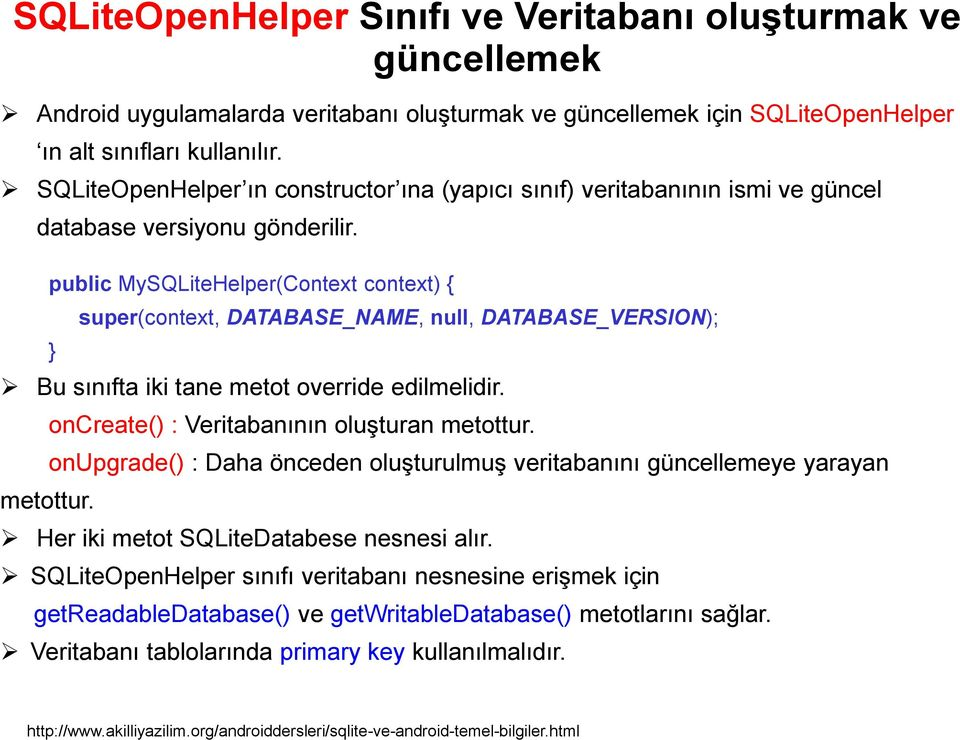public MySQLiteHelper(Context context) { super(context, DATABASE_NAME, null, DATABASE_VERSION); Bu sınıfta iki tane metot override edilmelidir. metottur. oncreate() : Veritabanının oluşturan metottur.