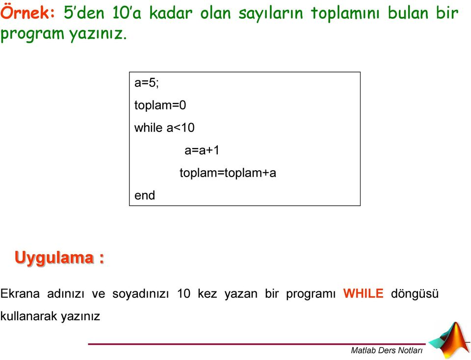 a=5; toplam=0 while a<10 a=a+1 toplam=toplam+a Uygulama