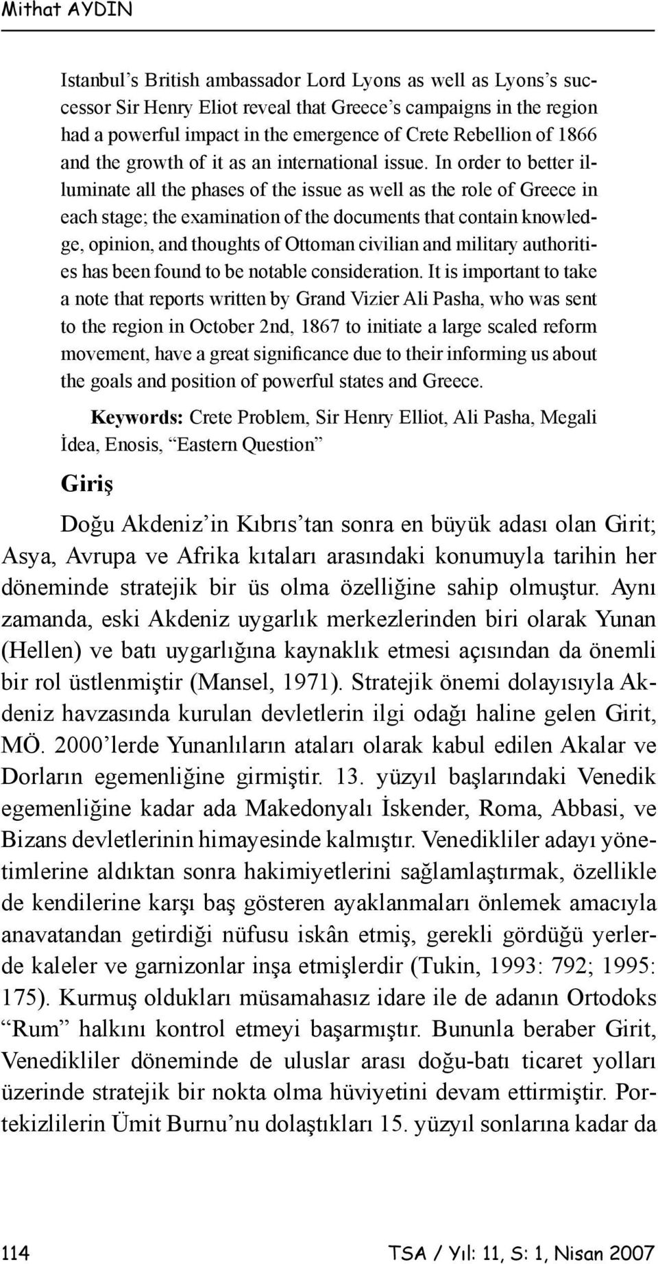 In order to better illuminate all the phases of the issue as well as the role of Greece in each stage; the examination of the documents that contain knowledge, opinion, and thoughts of Ottoman