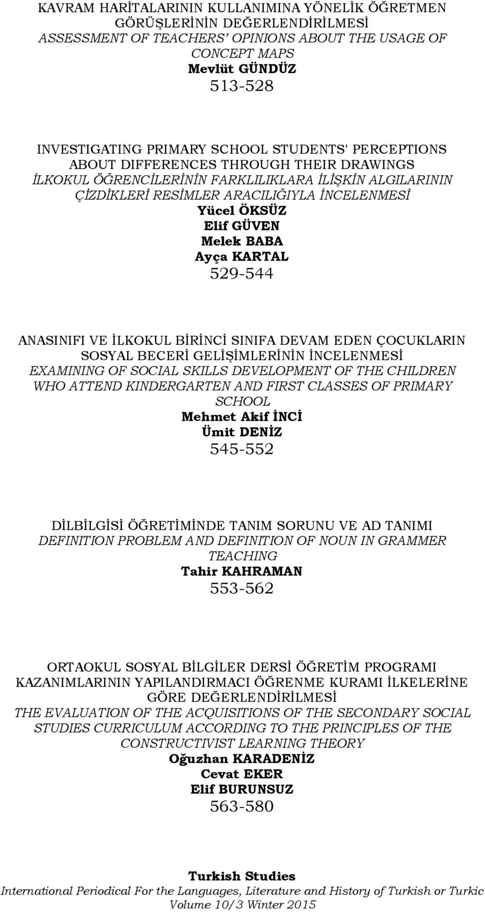 Ayça KARTAL 529-544 ANASINIFI VE İLKOKUL BİRİNCİ SINIFA DEVAM EDEN ÇOCUKLARIN SOSYAL BECERİ GELİŞİMLERİNİN İNCELENMESİ EXAMINING OF SOCIAL SKILLS DEVELOPMENT OF THE CHILDREN WHO ATTEND KINDERGARTEN