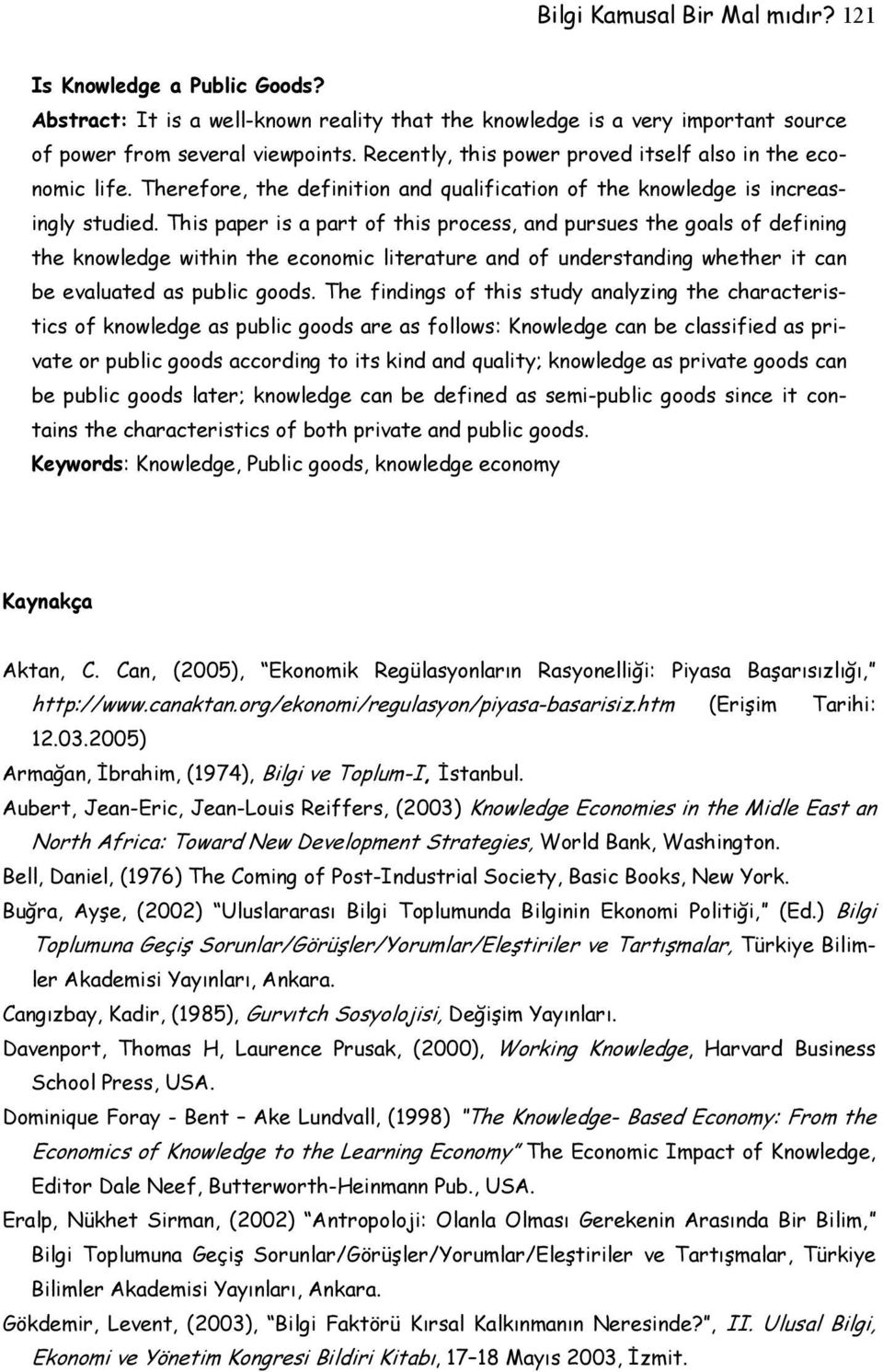 This paper is a part of this process, and pursues the goals of defining the knowledge within the economic literature and of understanding whether it can be evaluated as public goods.