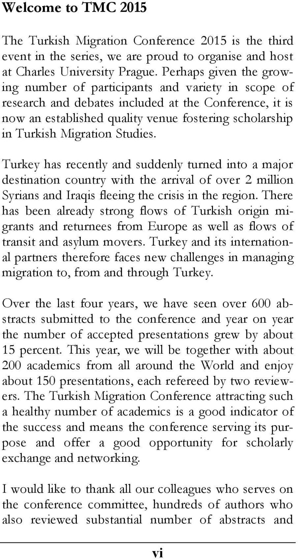 Migration Studies. Turkey has recently and suddenly turned into a major destination country with the arrival of over 2 million Syrians and Iraqis fleeing the crisis in the region.