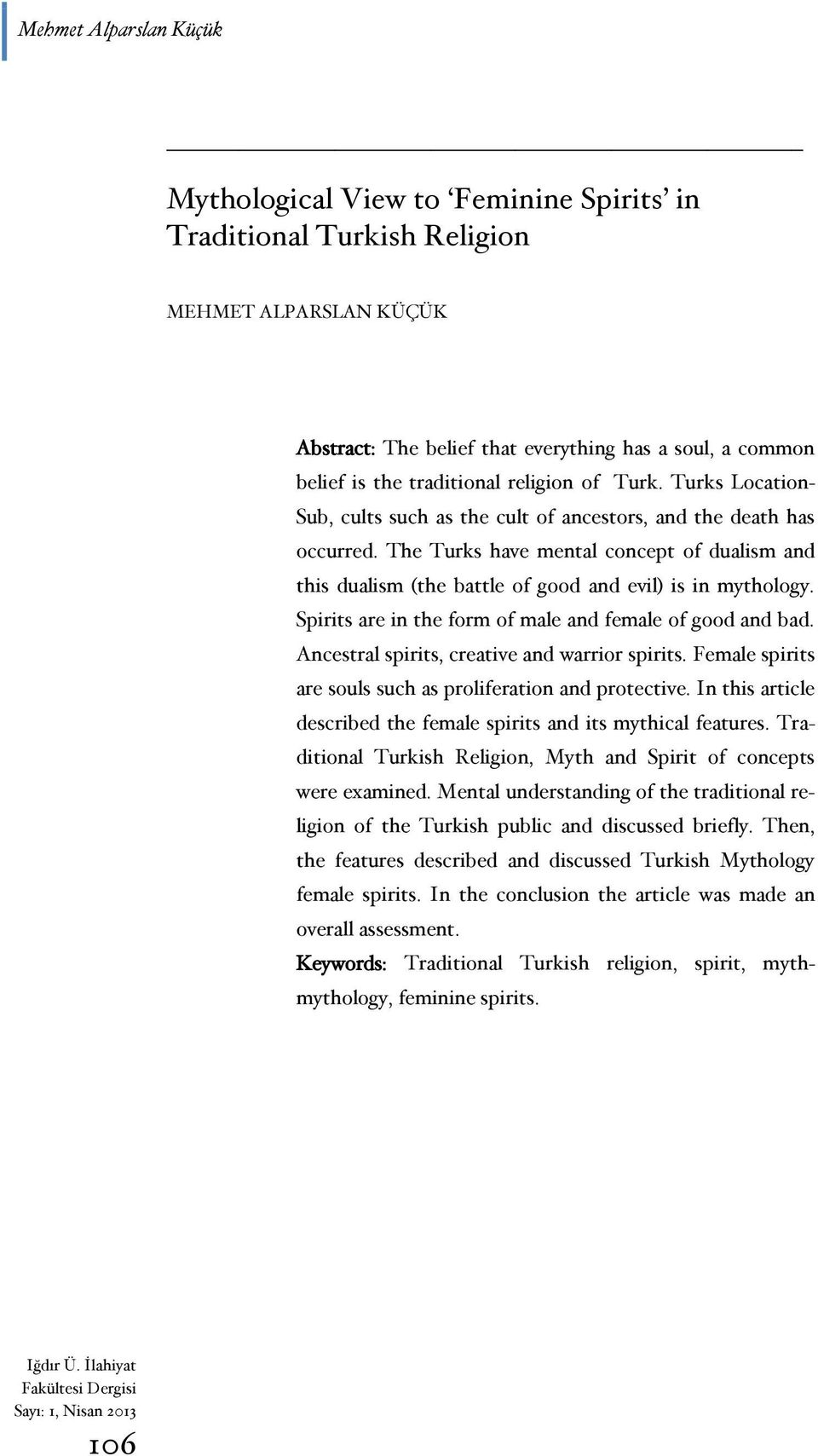 The Turks have mental concept of dualism and this dualism (the battle of good and evil) is in mythology. Spirits are in the form of male and female of good and bad.