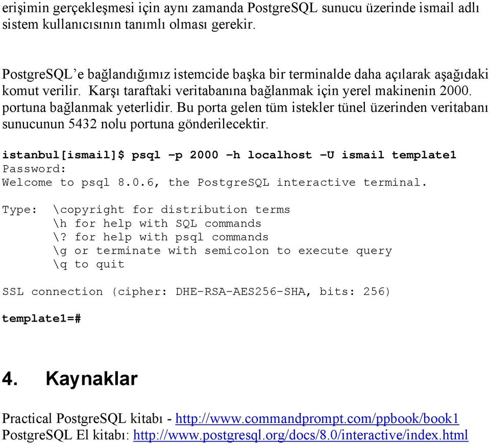 Bu porta gelen tüm istekler tünel üzerinden veritabanı sunucunun 5432 nolu portuna gönderilecektir. istanbul[ismail]$ psql -p 2000 -h localhost -U ismail template1 Password: Welcome to psql 8.0.6, the PostgreSQL interactive terminal.
