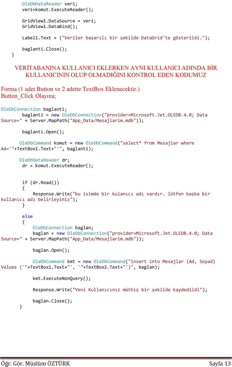 ") Button_Click Olayına; OleDbConnection baglanti; baglanti = new OleDbConnection(""provider=Microsoft.Jet.OLEDB.4.0; Data Source="" + Server.MapPath(""App_Data/Mesajlarim.mdb"")); baglanti."