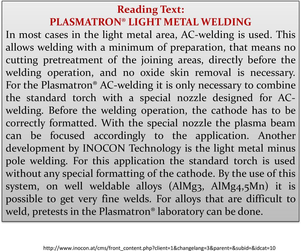For the Plasmatron AC-welding it is only necessary to combine the standard torch with a special nozzle designed for ACwelding. Before the welding operation, the cathode has to be correctly formatted.