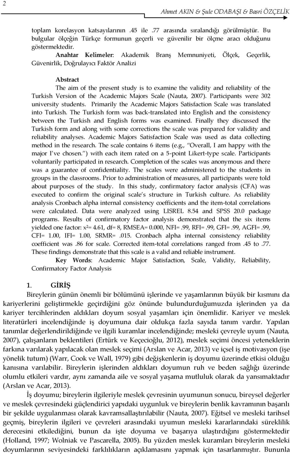 Anahtar Kelimeler: Akademik Branş Memnuniyeti, Ölçek, Geçerlik, Güvenirlik, Doğrulayıcı Faktör Analizi Abstract The aim of the present study is to examine the validity and reliability of the Turkish