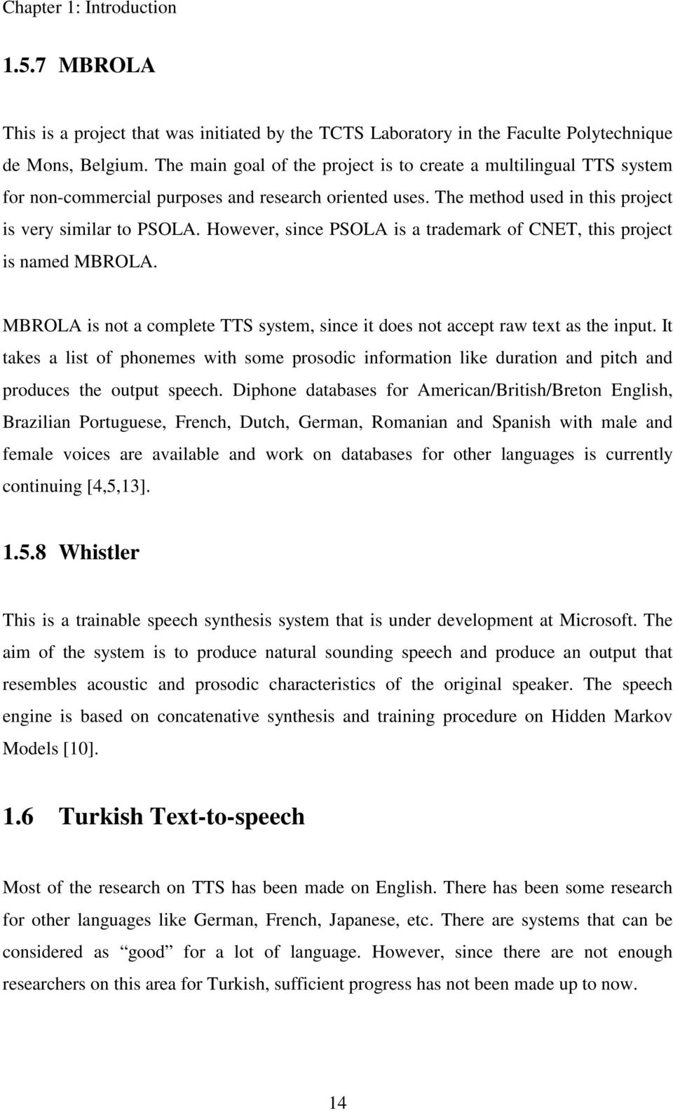 However, since PSOLA is a trademark of CNET, this project is named MBROLA. MBROLA is not a complete TTS system, since it does not accept raw text as the input.