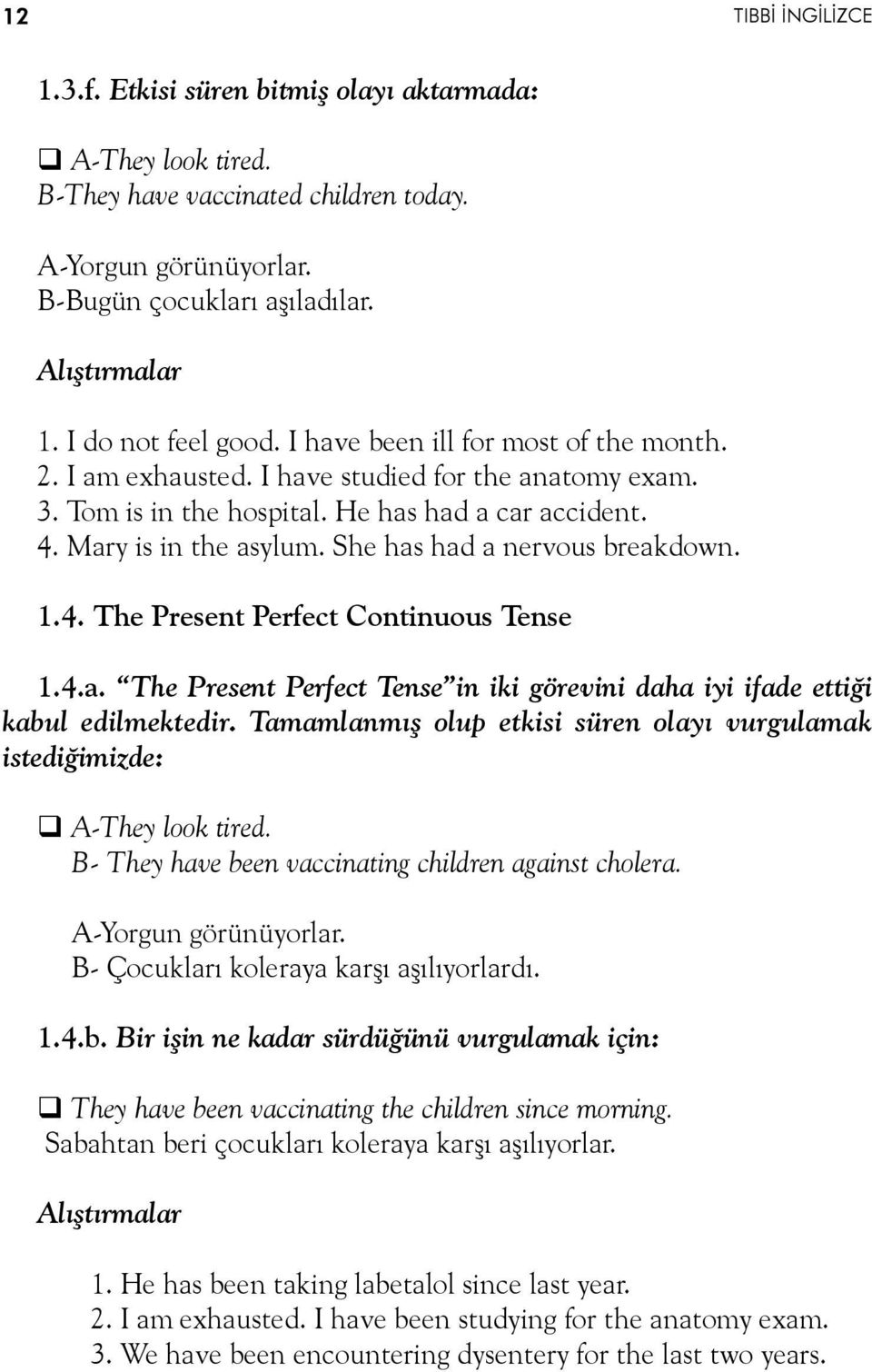 She has had a nervous breakdown. 1.4. The Present Perfect Continuous Tense 1.4.a. The Present Perfect Tense in iki görevini daha iyi ifade ettiği kabul edilmektedir.