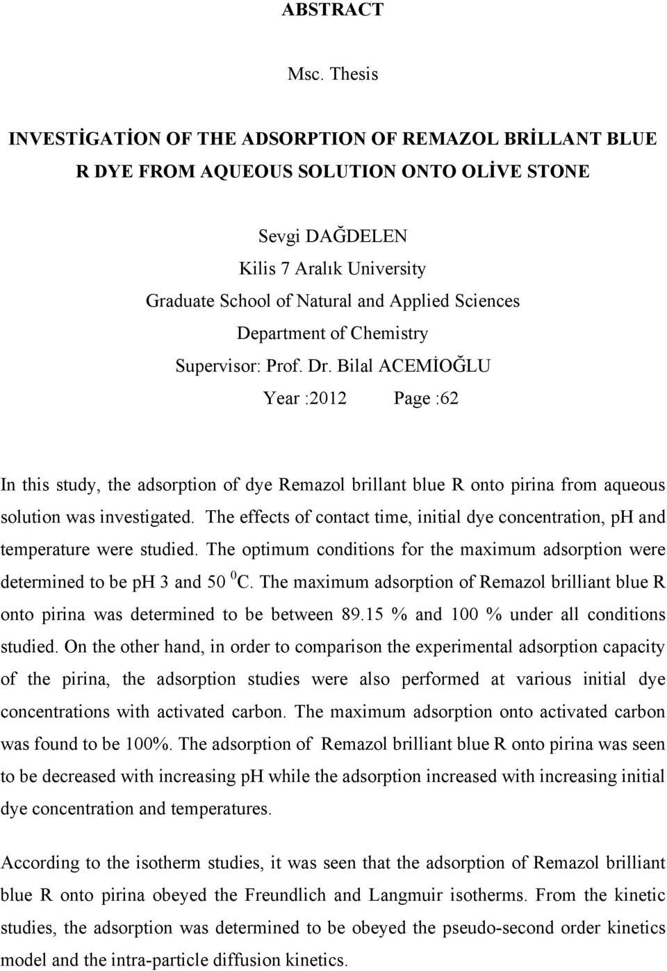 Department of Chemistry Supervisor: Prof. Dr. Bilal ACEMİOĞLU Year :2012 Page :62 In this study, the adsorption of dye Remazol brillant blue R onto pirina from aqueous solution was investigated.