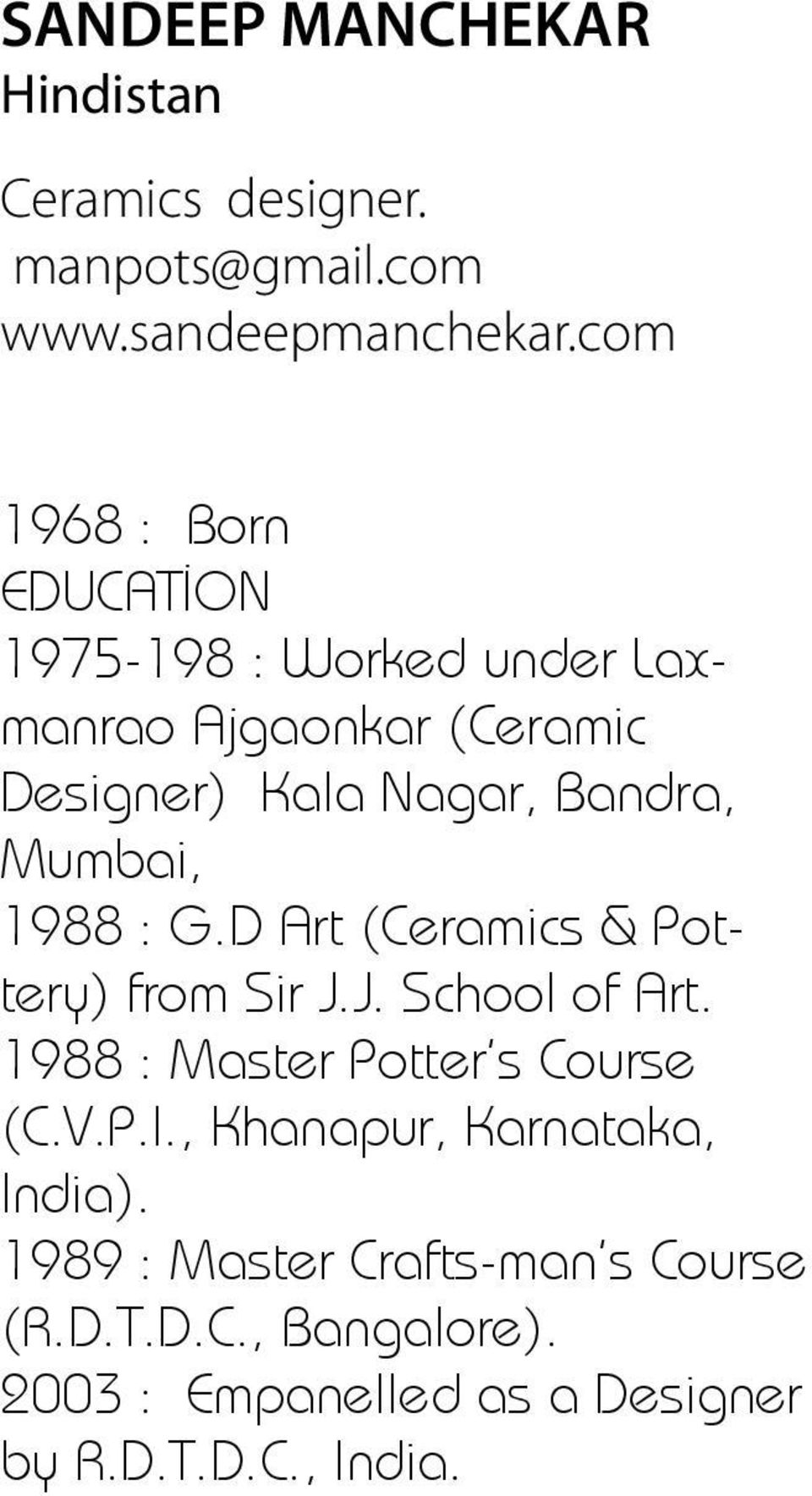 Mumbai, 1988 : G.D Art (Ceramics & Pottery) from Sir J.J. School of Art. 1988 : Master Potter s Course (C.V.P.I.
