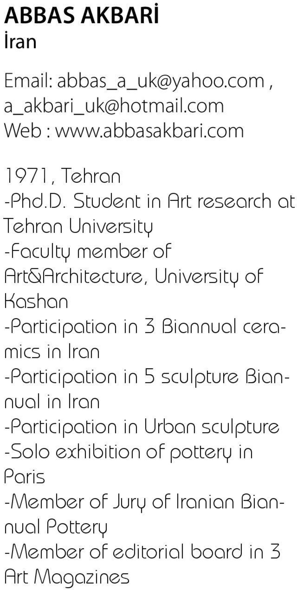 in 3 Biannual ceramics in Iran -Participation in 5 sculpture Biannual in Iran -Participation in Urban sculpture -Solo