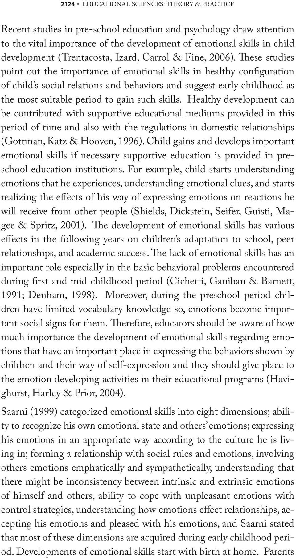 These studies point out the importance of emotional skills in healthy configuration of child s social relations and behaviors and suggest early childhood as the most suitable period to gain such