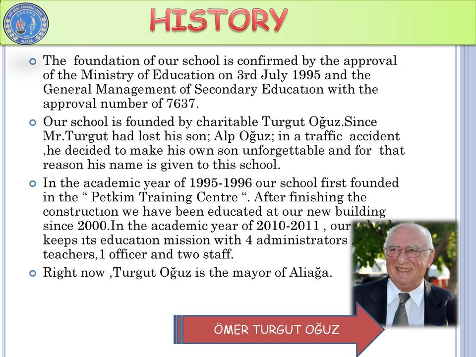 Turgut had lost his son; Alp Oğuz; in a traffic accident,he decided to make his own son unforgettable and for that reason his name is given to this school.