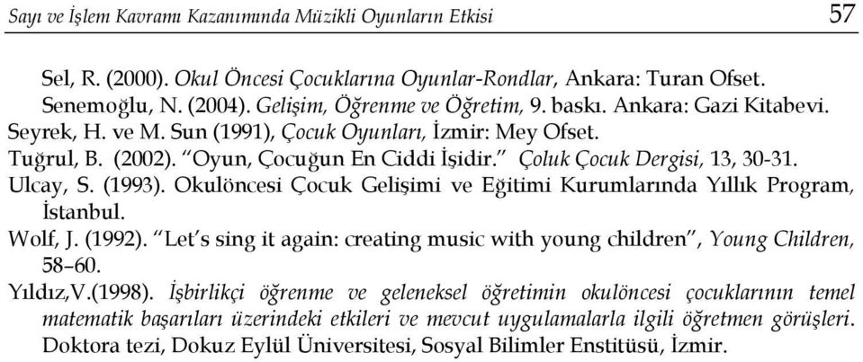 Okulöncesi Çocuk Gelişimi ve Eğitimi Kurumlarında Yıllık Program, İstanbul. Wolf, J. (1992). Let s sing it again: creating music with young children, Young Children, 58 60. Yıldız,V.(1998).