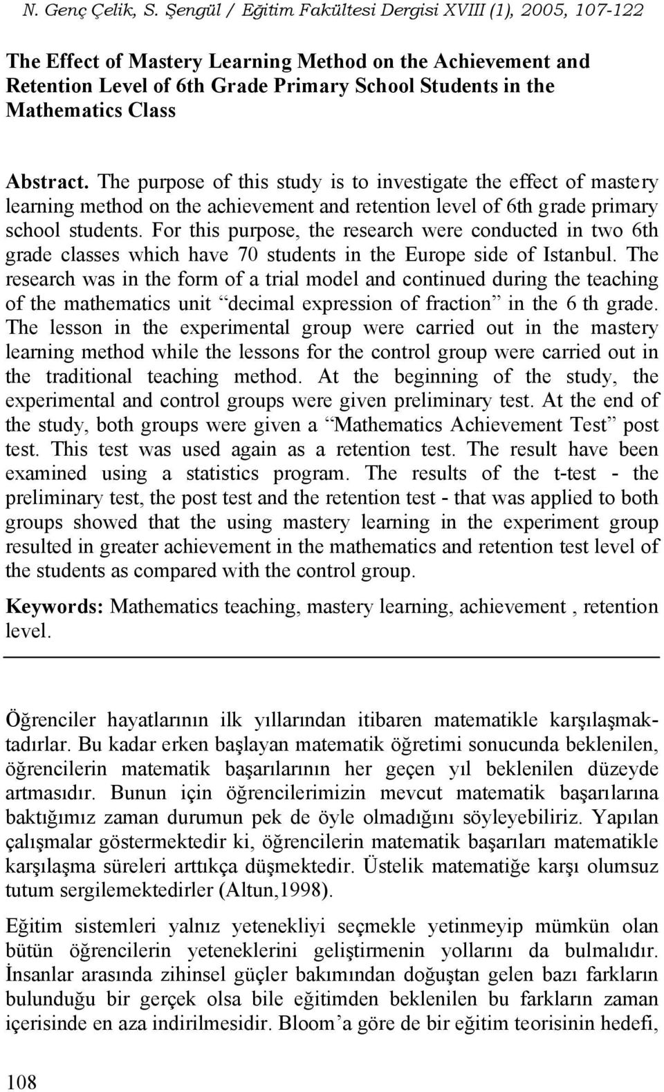 For this purpose, the research were conducted in two 6th grade classes which have 70 students in the Europe side of Istanbul.