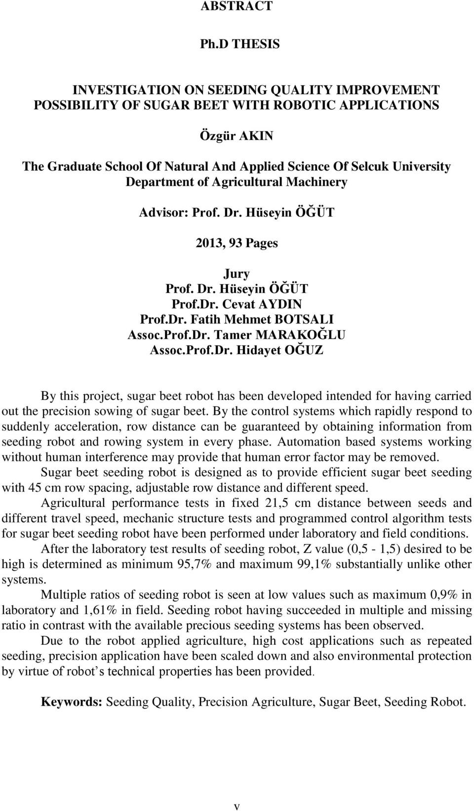 of Agricultural Machinery Advisor: Prof. Dr. Hüseyin ÖĞÜT 2013, 93 Pages Jury Prof. Dr. Hüseyin ÖĞÜT Prof.Dr. Cevat AYDIN Prof.Dr. Fatih Mehmet BOTSALI Assoc.Prof.Dr. Tamer MARAKOĞLU Assoc.Prof.Dr. Hidayet OĞUZ By this project, sugar beet robot has been developed intended for having carried out the precision sowing of sugar beet.