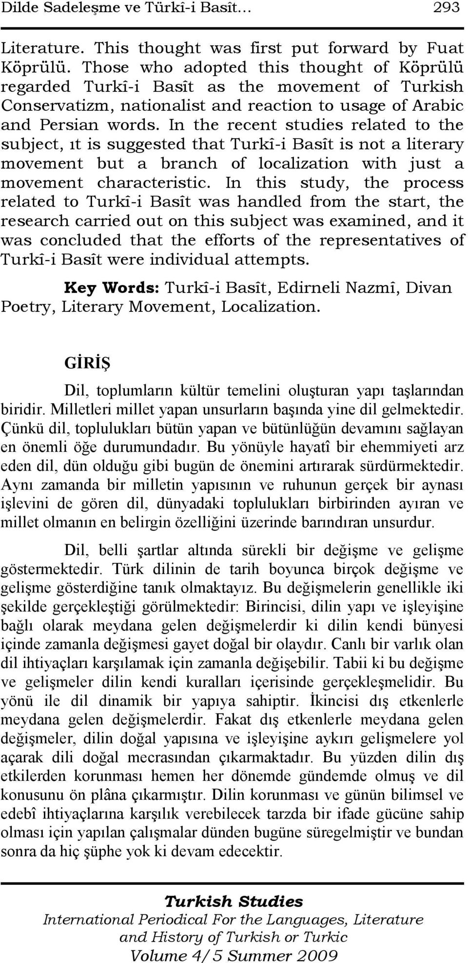 In the recent studies related to the subject, ıt is suggested that Turkî-i Basît is not a literary movement but a branch of localization with just a movement characteristic.