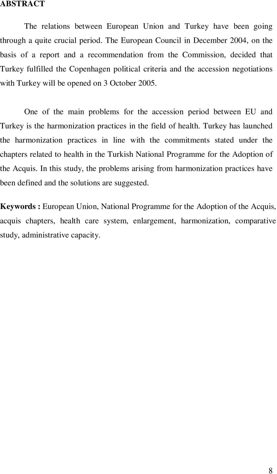 negotiations with Turkey will be opened on 3 October 2005. One of the main problems for the accession period between EU and Turkey is the harmonization practices in the field of health.