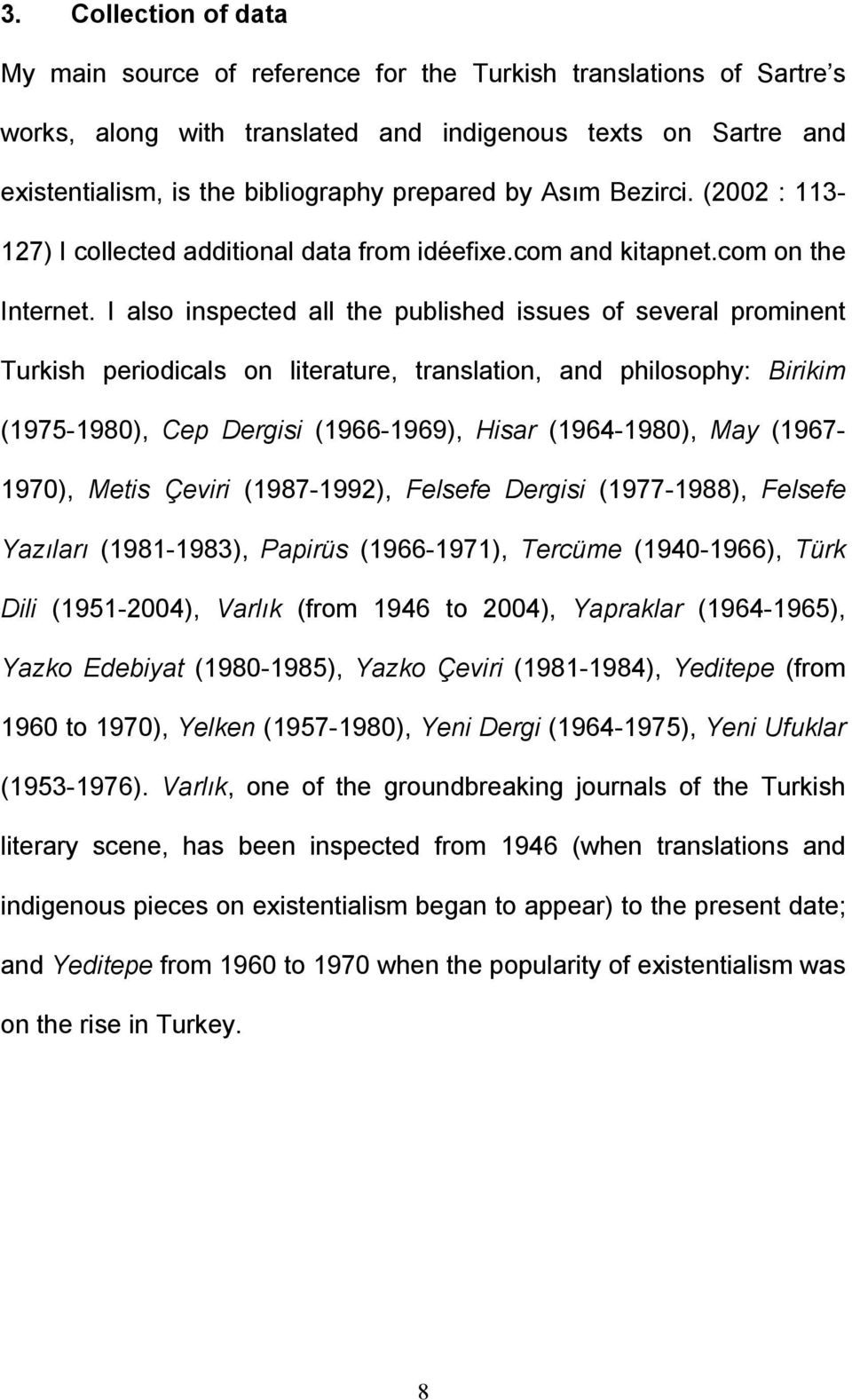 I also inspected all the published issues of several prominent Turkish periodicals on literature, translation, and philosophy: Birikim (1975-1980), Cep Dergisi (1966-1969), Hisar (1964-1980), May
