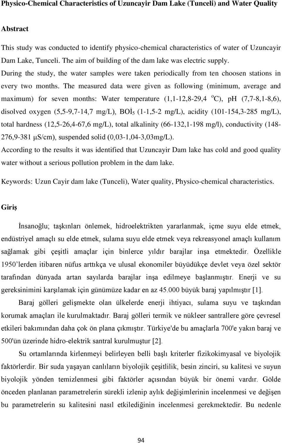 The measured data were given as following (minimum, average and maximum) for seven months: Water temperature (1,1-12,8-29,4 o C), ph (7,7-8,1-8,6), disolved oxygen (5,5-9,7-14,7 mg/l), BOİ 5 (1-1,5-2