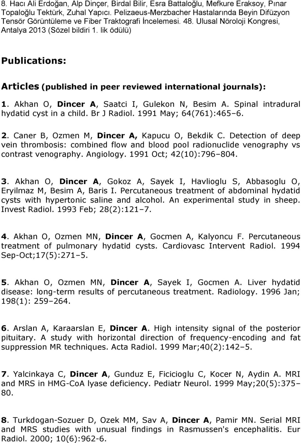 lik ödülü) Publications: Articles (published in peer reviewed international journals): 1. Akhan O, Dincer A, Saatci I, Gulekon N, Besim A. Spinal intradural hydatid cyst in a child. Br J Radiol.
