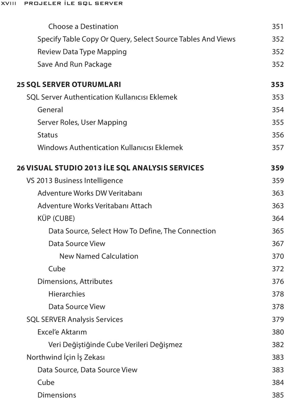 SERVICES 359 VS 2013 Business Intelligence 359 Adventure Works DW Veritabanı 363 Adventure Works Veritabanı Attach 363 KÜP (CUBE) 364 Data Source, Select How To Define, The Connection 365 Data Source